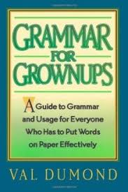 Grammar For Grownups A Guide to Grammar and Usage for Everyone Who Has to Put Words