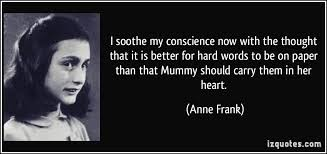 I soothe my conscience now with the thought that it is better for     iz Quotes I soothe my conscience now with the thought that it is better for hard words to  More Anne Frank Quotes