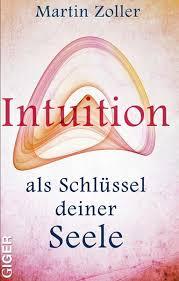 """""""Intuition als Schlüssel Deiner Seele"""" Martin Zoller. Beschreibung"""