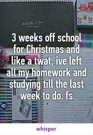 weeks off school for Christmas and like a twat  ive left all my homework