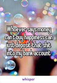 Whoever says money can     t buy happiness can just deposit that shit into my bank Pinterest