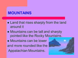 MOUNTAINS Land that rises sharply from the land around it Mountains can be tall and sharply