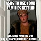 Scumbag Steve - asks to use your families netflix watches nothing ...
