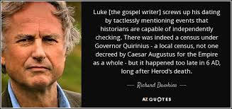 Richard Dawkins quote  Luke  the gospel writer  screws up his     Luke  the gospel writer  screws up his dating by tactlessly mentioning events that historians