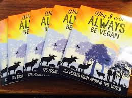The following is my own essay from the book Why I will ALWAYS be vegan      essays from around the world  veganism  a truth whose time has come