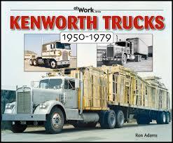 kenworth truck price kenworth trucks 1950 1979 at work ron adams 9781583881477