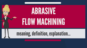 what is abrasive flow machining what does abrasive flow machining