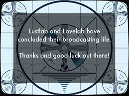 Lustlab and Lovelab have concluded their broadcasting life  Thanks and good luck out there  The Stranger