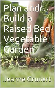 Planning A Raised Bed Vegetable Garden by Plan And Build A Raised Bed Vegetable Garden Jeanne Grunert