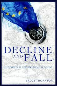 Decline and Fall: Europe's Slow Motion Suicide   by Bruce S. Thornton