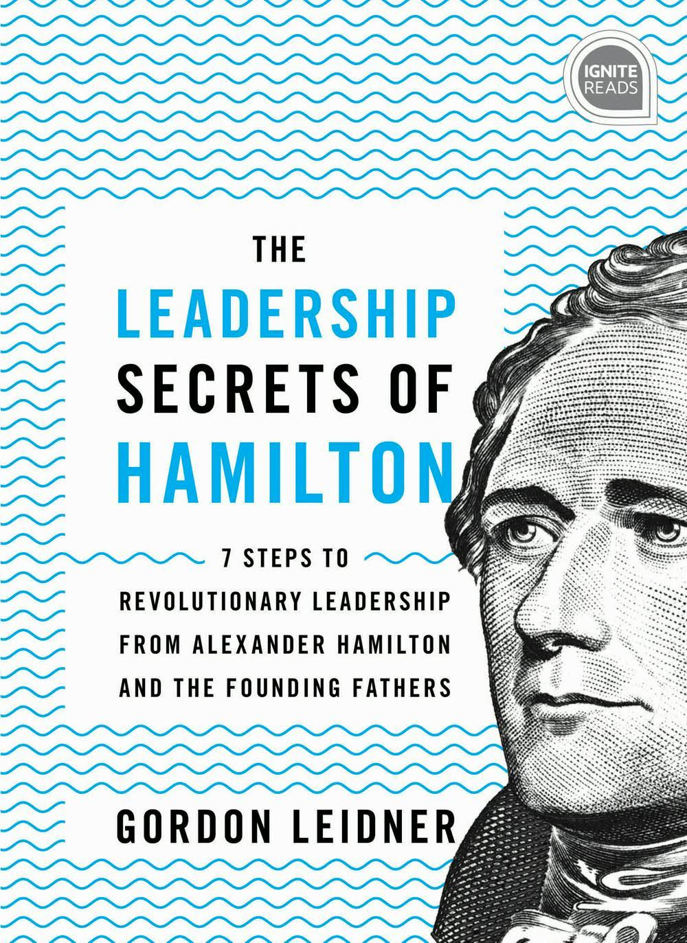 The Leadership Secrets of Hamilton: 7 Steps to Revolutionary Leadership from Alexander Hamilton and the Founding Fathers [Book]