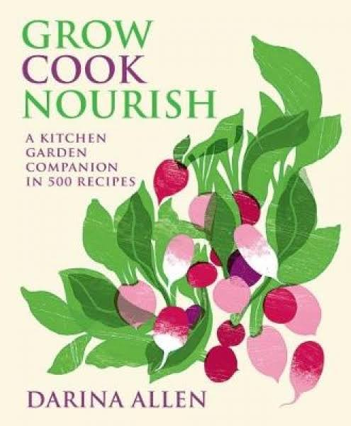 Grow Cook Nourish: A Kitchen Garden Companion in 500 Recipes - Darina Allen