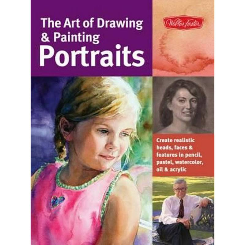 The Art of Drawing & Painting Portraits: Create Realistic Heads, Faces & Features in Pencil, Pastel, Watercolor, Oil & Acrylic [Book]
